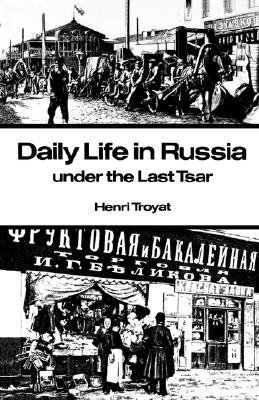 Daily Life in Russia Under the Last Tsar By Troyat, Henri
